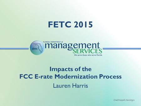 Chad Poppell, Secretary FETC 2015 1 Impacts of the FCC E-rate Modernization Process Lauren Harris.
