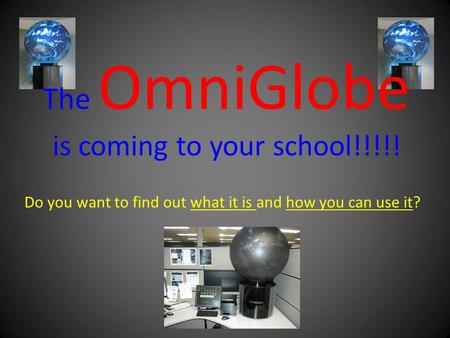 Do you want to find out what it is and how you can use it? The OmniGlobe is coming to your school!!!!!