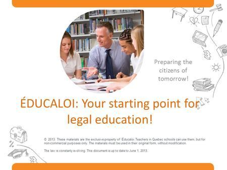 ÉDUCALOI: Your starting point for legal education! Preparing the citizens of tomorrow! © 2013. These materials are the exclusive property of Éducaloi.