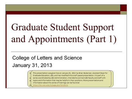 "Graduate Student Support and Appointments (Part 1) College of Letters and Science January 31, 2013 Welcome to the presentation ""Graduate Student Support."