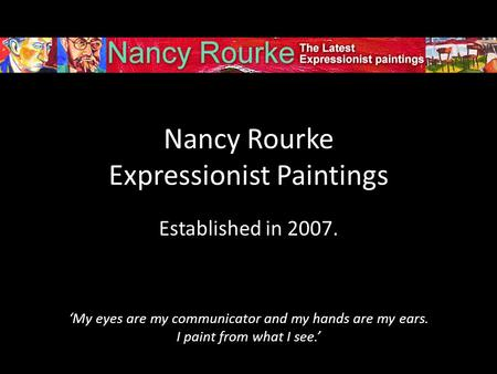 Nancy Rourke Expressionist Paintings Established in 2007. 'My eyes are my communicator and my hands are my ears. I paint from what I see.'