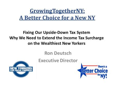Fixing Our Upside-Down Tax System Why We Need to Extend the Income Tax Surcharge on the Wealthiest New Yorkers Ron Deutsch Executive Director GrowingTogetherNY: