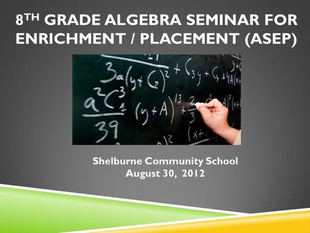 8 TH GRADE ALGEBRA SEMINAR FOR ENRICHMENT / PLACEMENT (ASEP) Shelburne Community School August 30, 2012.