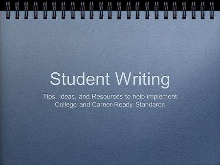 Student Writing Tips, Ideas, and Resources to help implement College and Career-Ready Standards Tips, Ideas, and Resources to help implement College and.