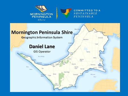 Mornington Peninsula Shire Geographic Information System Daniel Lane GIS Operator.