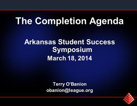 The Completion Agenda Arkansas Student Success Symposium March 18, 2014 Terry O'Banion