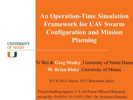 An Operation-Time Simulation Framework for UAV Swarm Configuration and Mission Planning Yi Wei & Greg Madey, University of Notre Dame M. Brian Blake, University.