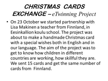 CHRISTMAS CARDS EXCHANGE – eTwinning Project On 23 October we started partnership with Lisa Makinen a teacher from Finnland, in Eesinkallion koulu school.