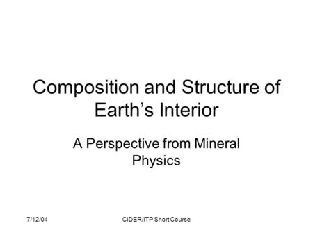 7/12/04CIDER/ITP Short Course Composition and Structure of Earth's Interior A Perspective from Mineral Physics.