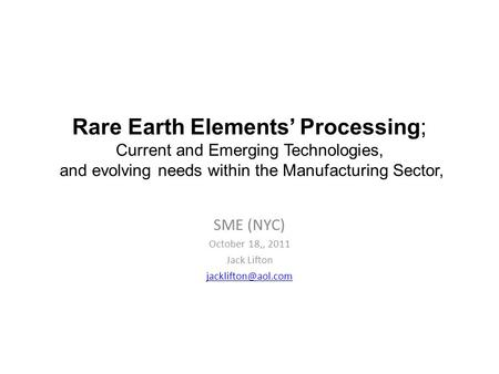 Rare Earth Elements' Processing; Current and Emerging Technologies, and evolving needs within the Manufacturing Sector, SME (NYC) October 18,, 2011 Jack.