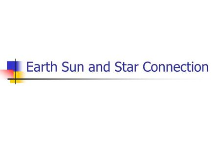 Earth Sun and Star Connection. The Elements of the Earth are Made in Stars Atmosphere Oxygen Nitrogen CNO cycle in stars Living Organism Hydrogen Carbon.