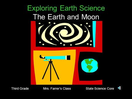 Exploring Earth Science The Earth and Moon Third Grade Mrs. Farrer's Class State Science Core.