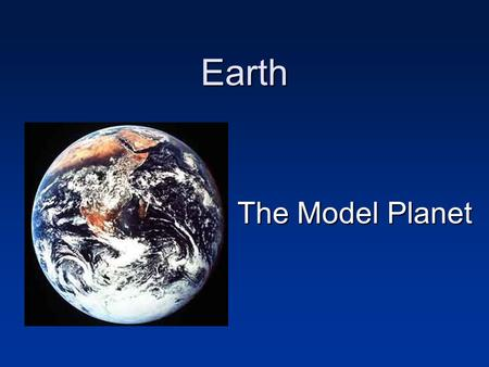 Earth The Model Planet If you encountered another planet, what would you want to learn about it? Basic physical parameters How old is the planet? How.