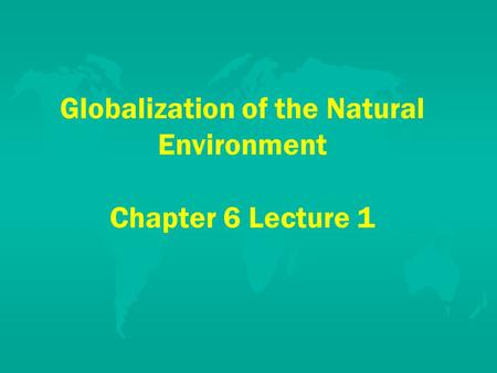 Globalization of the Natural Environment Chapter 6 Lecture 1.