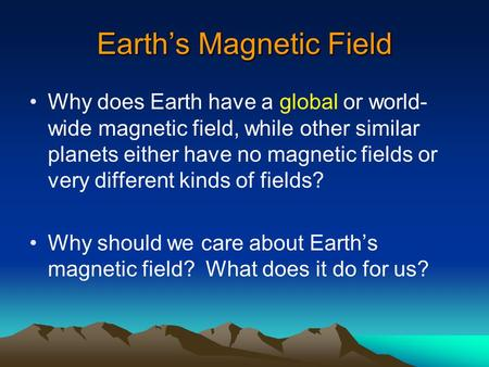 Earth's Magnetic Field Why does Earth have a global or world- wide magnetic field, while other similar planets either have no magnetic fields or very different.