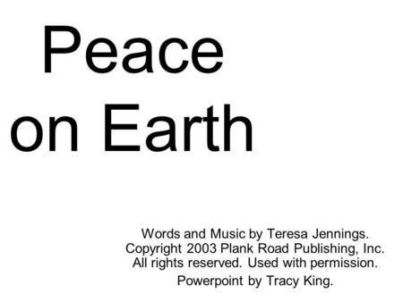 Peace on Earth Words and Music by Teresa Jennings. Copyright 2003 Plank Road Publishing, Inc. All rights reserved. Used with permission. Powerpoint by.