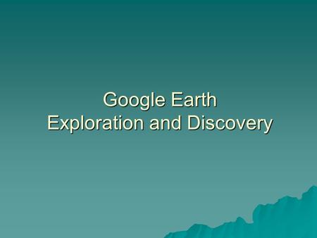 Google Earth Exploration and Discovery. What is it?  Google Earth is a free web-based environment that integrates digital imagery and digital information.