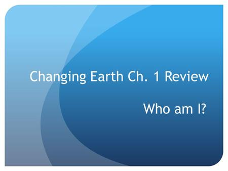 Changing Earth Ch. 1 Review Who am I? I'm an area of volcanic activity that develops above rising plumes of magma. Hot spot.