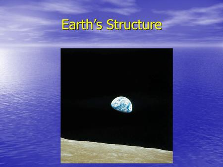 Earth's Structure View of Earth from moon. We know what the surface of the Earth looks like. What does the inside look like?