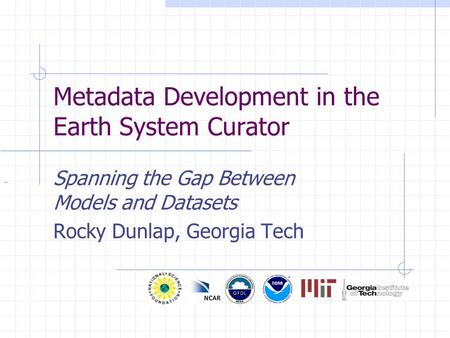 Metadata Development in the Earth System Curator Spanning the Gap Between Models and Datasets Rocky Dunlap, Georgia Tech.
