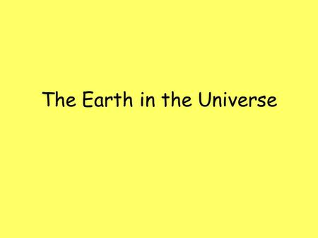 The Earth in the Universe. The Universe The universe is made up of many galaxies. Galaxies are made up of many stars. Some stars have planetary systems.