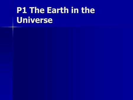 P1 The Earth in the Universe. Key Facts The universe is 14,000 million years old The universe is 14,000 million years old The universe possibly started.