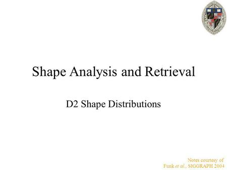 Shape Analysis and Retrieval D2 Shape Distributions Notes courtesy of Funk et al., SIGGRAPH 2004.