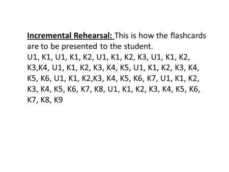 Incremental Rehearsal: This is how the flashcards are to be presented to the student. U1, K1, U1, K1, K2, U1, K1, K2, K3, U1, K1, K2, K3,K4, U1, K1, K2,