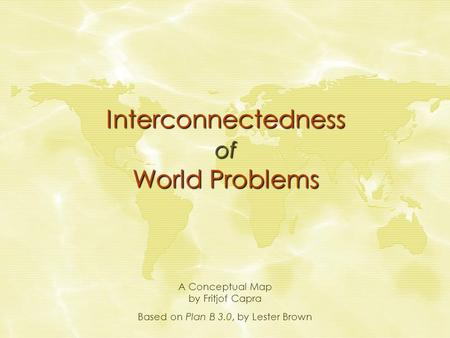 Interconnectedness of World Problems A Conceptual Map by Fritjof Capra Based on Plan B 3.0, by Lester Brown.