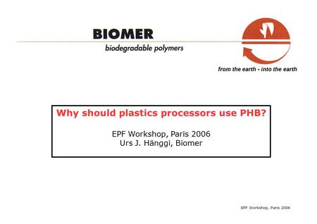 From the earth - into the earth Why should plastics processors use PHB? EPF Workshop, Paris 2006 Urs J. Hänggi, Biomer EPF Workshop, Paris 2006.