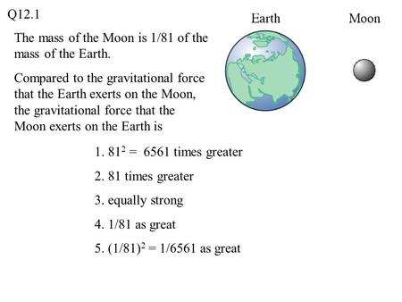 Q12.1 The mass of the Moon is 1/81 of the mass of the Earth.