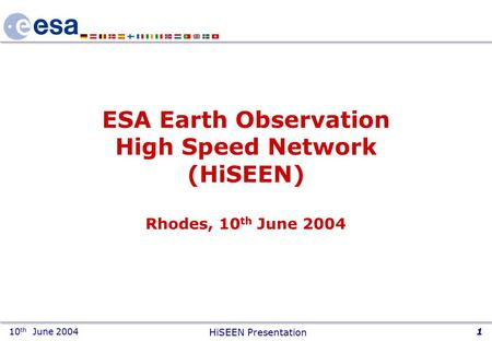 10 th June 2004 HiSEEN Presentation 1 ESA Earth Observation High Speed Network (HiSEEN) Rhodes, 10 th June 2004.