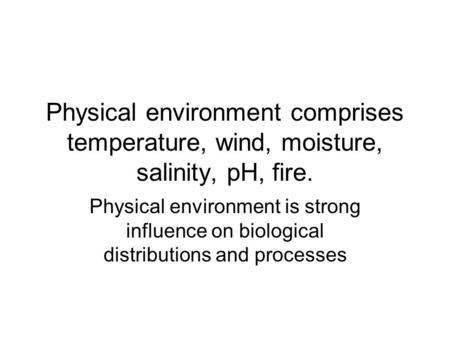 Physical environment comprises temperature, wind, moisture, salinity, pH, fire. Physical environment is strong influence on biological distributions and.