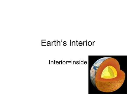 Earth's Interior Interior=inside.