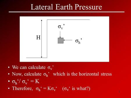 1 Lateral Earth Pressure We can calculate σ v ' Now, calculate σ h ' which is the horizontal stress σ h '/ σ v ' = K Therefore, σ h ' = Kσ v ' (σ V ' is.