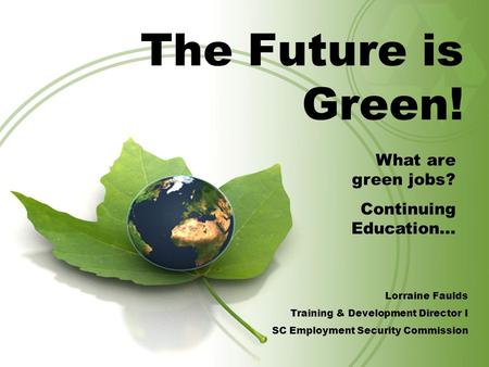 The Future is Green! What are green <strong>jobs</strong>? Continuing Education… Lorraine Faulds Training & Development Director I SC Employment Security Commission.