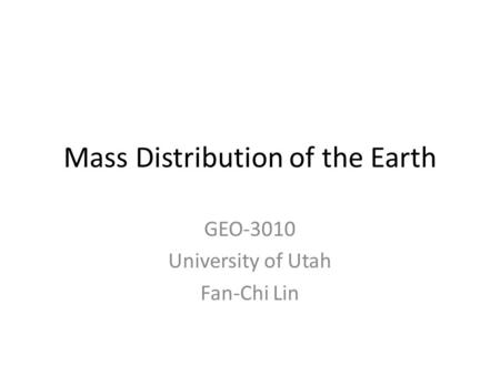 Mass Distribution of the Earth GEO-3010 University of Utah Fan-Chi Lin.