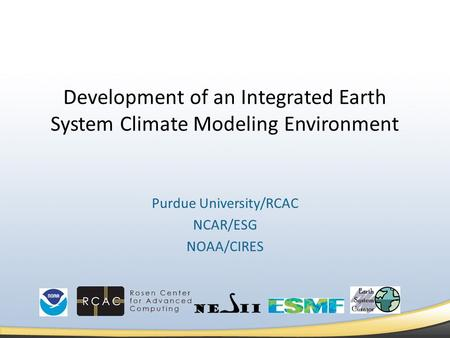 Development of an Integrated Earth System Climate Modeling Environment Purdue University/RCAC NCAR/ESG NOAA/CIRES.