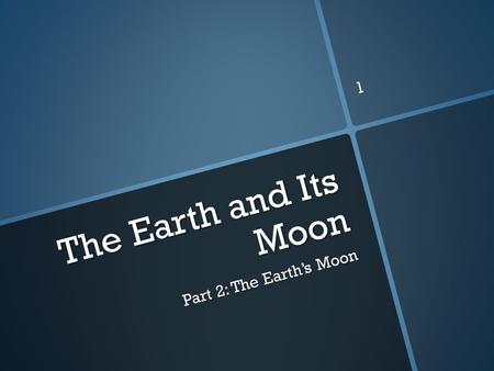 The Earth and Its Moon Part 2: The Earth's Moon 1.