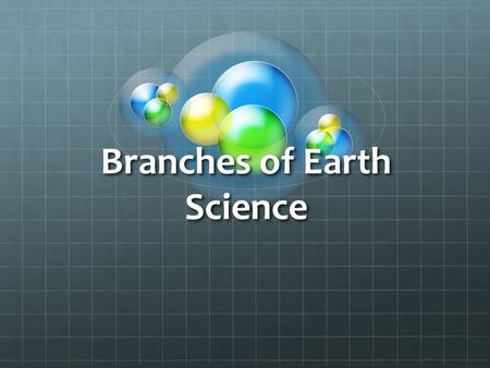 Branches of Earth Science. Earth Science Earth science (also known as geoscience, the geosciences or the Earth sciences) is an all-embracing term for.