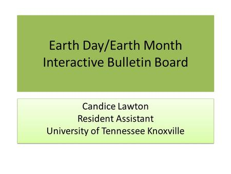 Earth Day/Earth Month Interactive Bulletin Board Candice Lawton Resident Assistant University of Tennessee Knoxville.