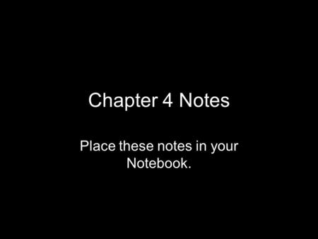 Chapter 4 Notes Place these notes in your Notebook.