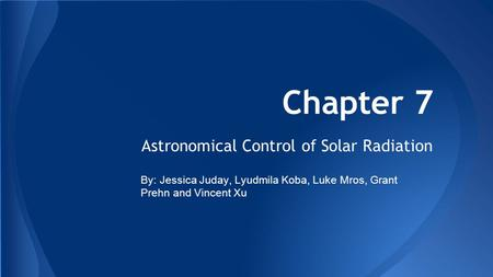 Chapter 7 Astronomical Control of Solar Radiation By: Jessica Juday, Lyudmila Koba, Luke Mros, Grant Prehn and Vincent Xu.