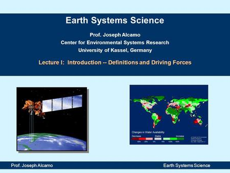 Earth Systems Science Prof. Joseph Alcamo Center for Environmental Systems Research University of Kassel, Germany Lecture I: Introduction -- Definitions.