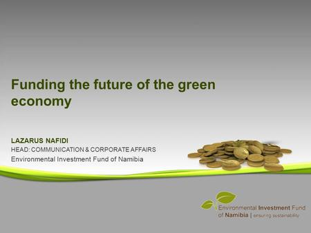 LAZARUS NAFIDI HEAD: COMMUNICATION & CORPORATE AFFAIRS Environmental Investment Fund of Namibia Funding the future of the green economy.