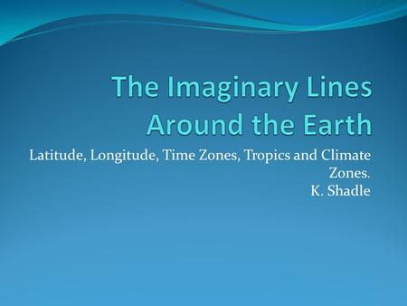 Latitude, Longitude, Time Zones, Tropics and Climate Zones. K. Shadle.
