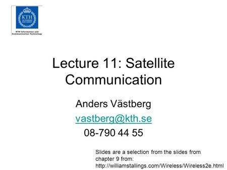 Lecture 11: Satellite Communication Anders Västberg 08-790 44 55 Slides are a selection from the slides from chapter 9 from: