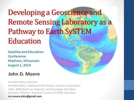 Developing a Geoscience and Remote Sensing Laboratory as a Pathway to Earth SySTEM Education John D. Moore Einstein Fellow Emeritus President-Elect, National.