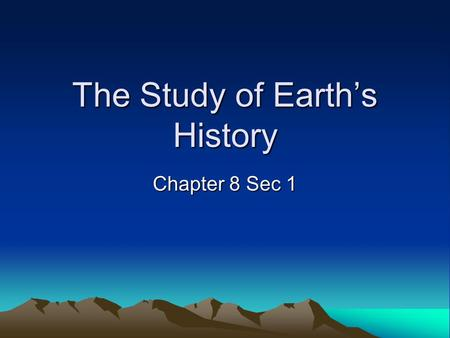 The Study of Earth's History Chapter 8 Sec 1. What you will learn –Earth processes today are similar to those that occurred in the past and slow geologic.
