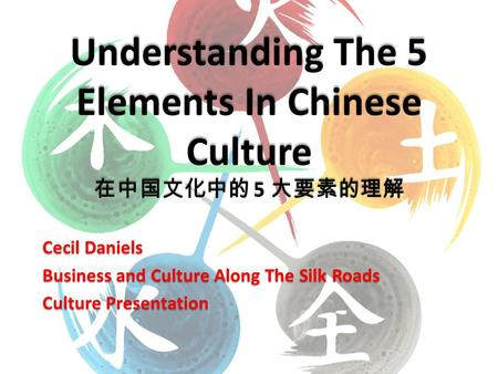 Cecil Daniels Business and Culture Along The Silk Roads Culture Presentation Understanding The 5 Elements In Chinese Culture 在中国文化中的 5 大要素的理解.